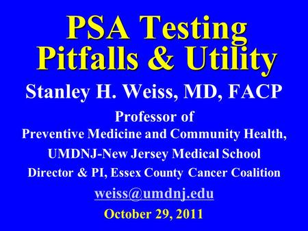 PSA Testing Pitfalls & Utility Stanley H. Weiss, MD, FACP Professor of Preventive Medicine and Community Health, UMDNJ-New Jersey Medical School Director.