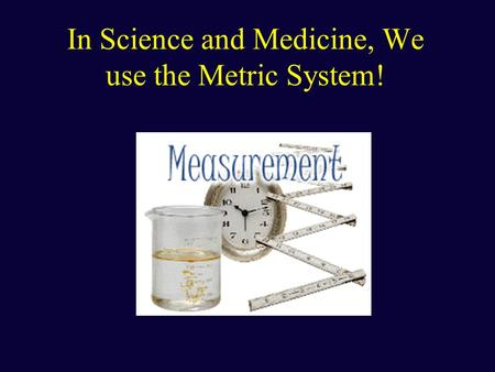 In Science and Medicine, We use the Metric System!