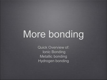 More bonding Quick Overview of: Ionic Bonding Metallic bonding Hydrogen bonding Quick Overview of: Ionic Bonding Metallic bonding Hydrogen bonding.