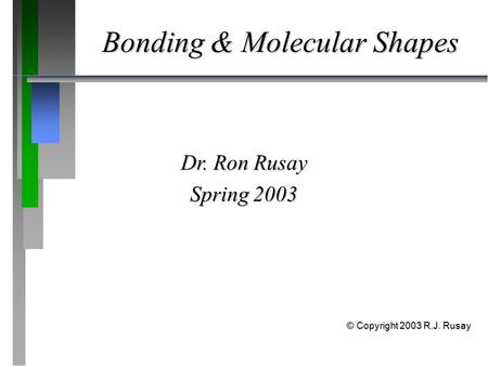 Bonding & Molecular Shapes Dr. Ron Rusay Spring 2003 © Copyright 2003 R.J. Rusay.