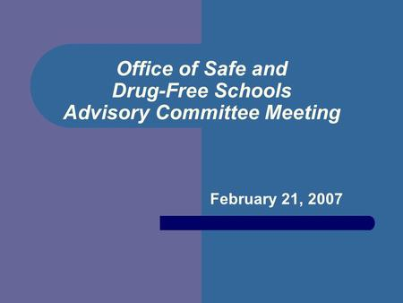 Office of Safe and Drug-Free Schools Advisory Committee Meeting February 21, 2007.
