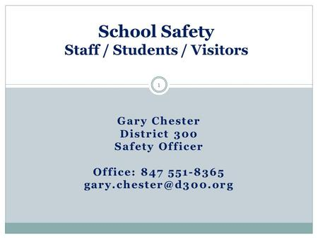 Gary Chester District 300 Safety Officer Office: 847 551-8365 School Safety Staff / Students / Visitors 1.