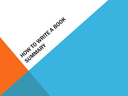 HOW TO WRITE A BOOK SUMMARY. TIPS 1. Introduce the book and the author. 2. Underline the title of the book. 3. Do not tell every little detail. 4. Just.