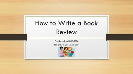 How to Write a Book Review First Draft Due 12/15/2014 Assignment Due: 12/17/2014.