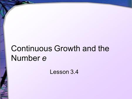 Continuous Growth and the Number e Lesson 3.4. Compounding Multiple Times Per Year Given the following formula for compounding  P = initial investment.