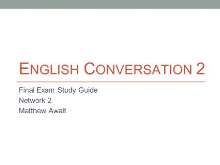 E NGLISH C ONVERSATION 2 Final Exam Study Guide Network 2 Matthew Awalt.