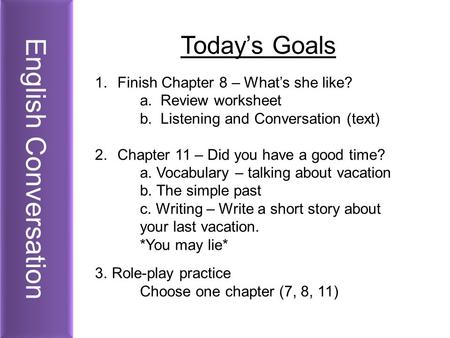 English Conversation Today's Goals 1.Finish Chapter 8 – What's she like? a. Review worksheet b. Listening and Conversation (text) 2.Chapter 11 – Did you.