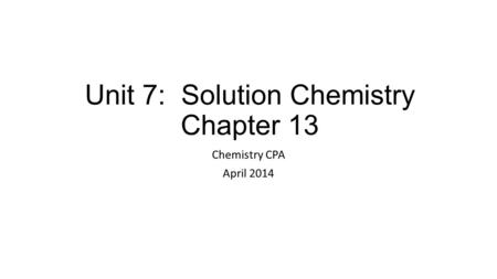 Unit 7: Solution Chemistry Chapter 13 Chemistry CPA April 2014.