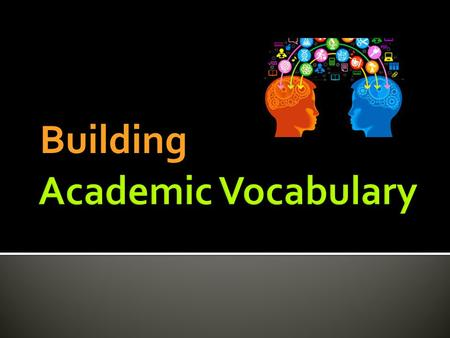 Building. Academic vocabulary is the #1 indicator of academic success!