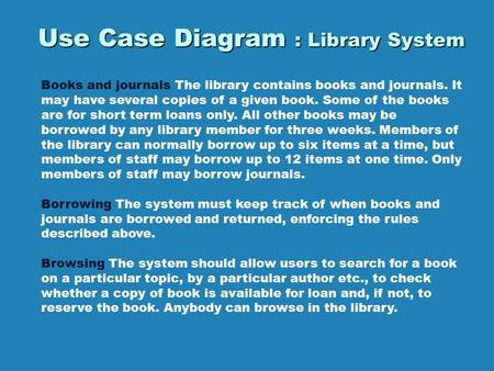 Use Case Diagram : Library System Books and journals The library contains books and journals. It may have several copies of a given book. Some of the books.
