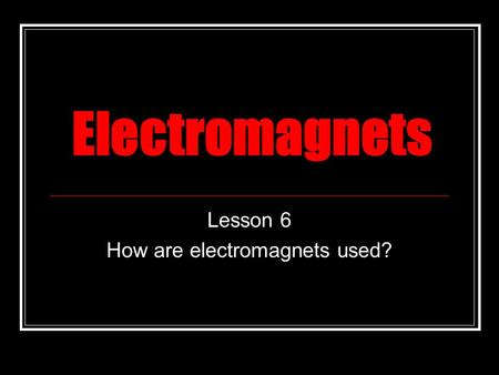 Electromagnets Lesson 6 How are electromagnets used?