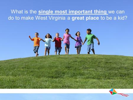 What is the single most important thing we can do to make West Virginia a great place to be a kid?