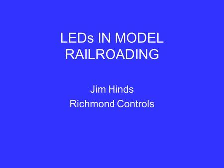 LEDs IN MODEL RAILROADING Jim Hinds Richmond Controls.