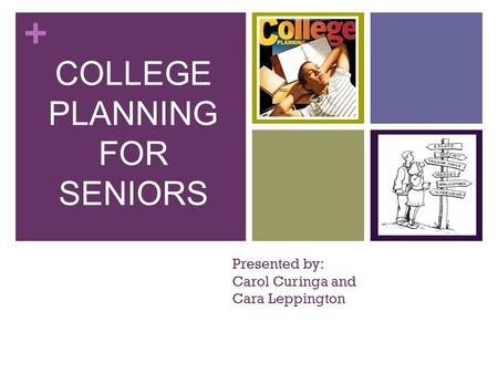 + Presented by: Carol Curinga and Cara Leppington COLLEGE PLANNING FOR SENIORS.
