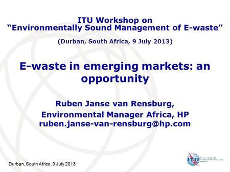 Durban, South Africa, 9 July 2013 E-waste in emerging markets: an opportunity Ruben Janse van Rensburg, Environmental Manager Africa, HP