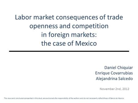 Labor market consequences of trade openness and competition in foreign markets: the case of Mexico November 2nd, 2012 Daniel Chiquiar Enrique Covarrubias.