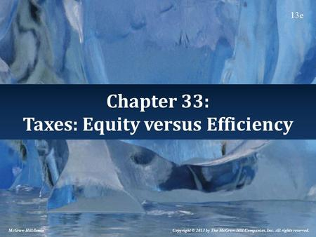 Chapter 33: Taxes: Equity versus Efficiency Copyright © 2013 by The McGraw-Hill Companies, Inc. All rights reserved. McGraw-Hill/Irwin 13e.