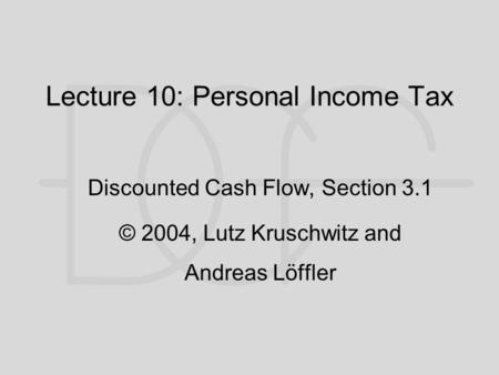 Lecture 10: Personal Income Tax Discounted Cash Flow, Section 3.1 © 2004, Lutz Kruschwitz and Andreas Löffler.