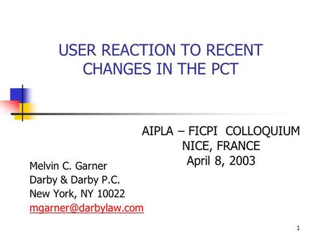 1 USER REACTION TO RECENT CHANGES IN THE PCT Melvin C. Garner Darby & Darby P.C. New York, NY 10022 AIPLA – FICPI COLLOQUIUM NICE,