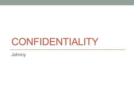 CONFIDENTIALITY Johnny. Hi guys, I just put this slide in, just in case anybody does use this. The first 2 slides and the last 1 have information on them.