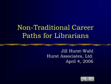 Non-Traditional Career Paths for Librarians Jill Hurst-Wahl Hurst Associates, Ltd. April 4, 2006.