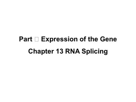 Part Ⅲ Expression of the Gene Chapter 13 RNA Splicing.