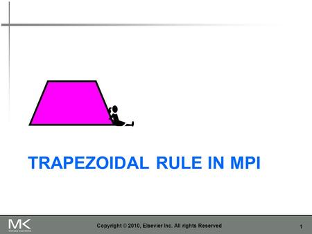 1 TRAPEZOIDAL RULE IN MPI Copyright © 2010, Elsevier Inc. All rights Reserved.