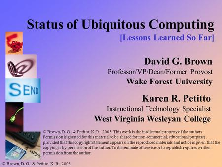 © Brown, D. G., & Petitto, K. R. 2003 Status of Ubiquitous Computing [Lessons Learned So Far] David G. Brown Professor/VP/Dean/Former Provost Wake Forest.