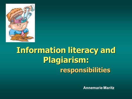Information literacy and Plagiarism: responsibilities responsibilities Annemarie Maritz.