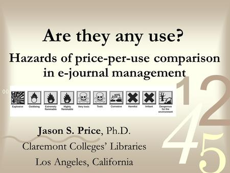 Hazards of price-per-use comparison in e-journal management Jason S. Price, Ph.D. Claremont Colleges' Libraries Los Angeles, California Are they any use?