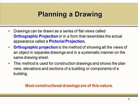 1 Planning a Drawing Drawings can be drawn as a series of flat views called Orthographic Projection or in a form that resembles the actual appearance called.