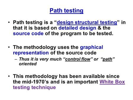 "Path testing Path testing is a ""design structural testing"" in that it is based on detailed design & the source code of the program to be tested. The methodology."