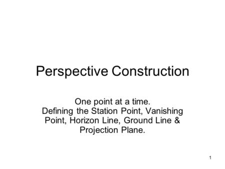1 Perspective Construction One point at a time. Defining the Station Point, Vanishing Point, Horizon Line, Ground Line & Projection Plane.