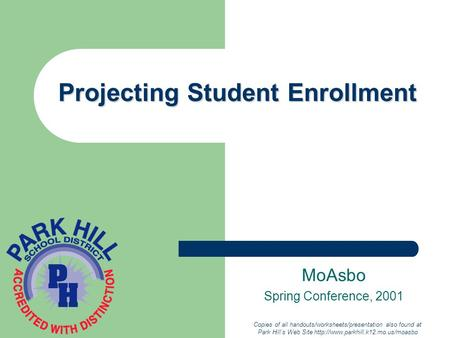 Projecting Student Enrollment MoAsbo Spring Conference, 2001 Copies of all handouts/worksheets/presentation also found at Park Hill's Web Site