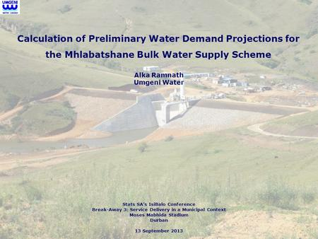 Calculation of Preliminary Water Demand Projections for the Mhlabatshane Bulk Water Supply Scheme Stats SA's IsiBalo Conference Break-Away 3: Service Delivery.
