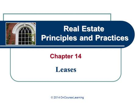 Real Estate Principles and Practices Chapter 14 Leases © 2014 OnCourse Learning.