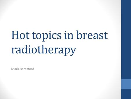 Hot topics in breast radiotherapy Mark Beresford.