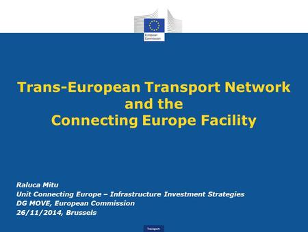 Transport Trans-European Transport Network and the Connecting Europe Facility Raluca Mitu Unit Connecting Europe – Infrastructure Investment Strategies.