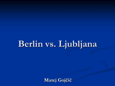 Berlin vs. Ljubljana Matej Gojčič. Berlin vs. Ljubljana Similarities: Similarities: new beginning new beginning.