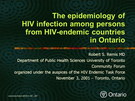 Laboratories Branch, MOHLTC, IMC – 2001 The epidemiology of HIV infection among persons from HIV-endemic countries in Ontario Robert S. Remis MD Department.