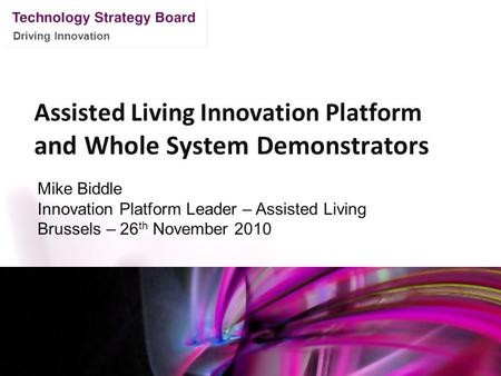 Driving Innovation Assisted Living Innovation Platform and Whole System Demonstrators Mike Biddle Innovation Platform Leader – Assisted Living Brussels.