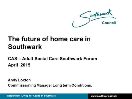 Www.southwark.gov.uk Independent Living for Adults in Southwark The future of home care in Southwark CAS – Adult Social Care Southwark Forum April 2015.