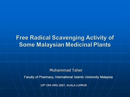 Free Radical Scavenging Activity of Some Malaysian Medicinal Plants Muhammad Taher Faculty of Pharmacy, International Islamic University Malaysia 19 th.