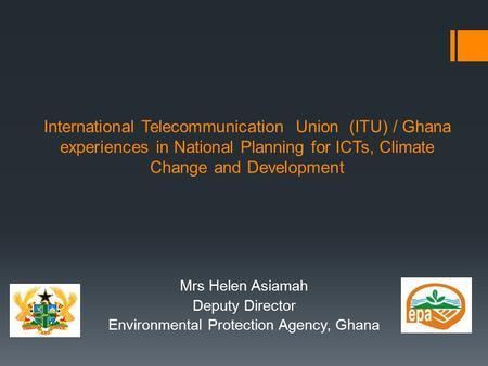 International Telecommunication Union (ITU) / Ghana experiences in National Planning for ICTs, Climate Change and Development Mrs Helen Asiamah Deputy.