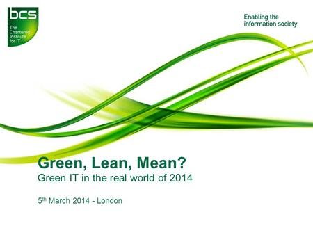 Green, Lean, Mean? Green IT in the real world of 2014 5 th March 2014 - London.
