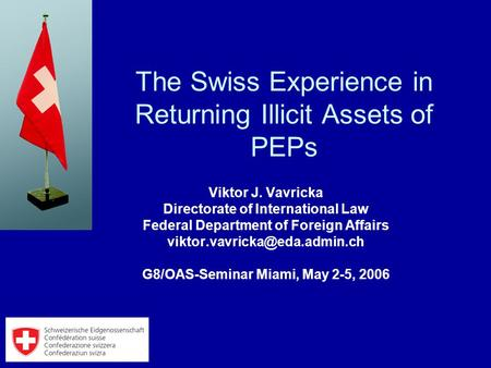 The Swiss Experience in Returning Illicit Assets of PEPs Viktor J. Vavricka Directorate of International Law Federal Department of Foreign Affairs