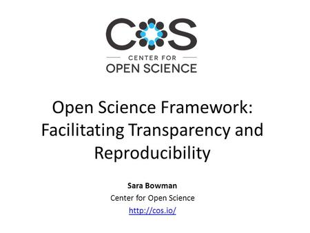 Sara Bowman Center for Open Science  Open Science Framework: Facilitating Transparency and Reproducibility.