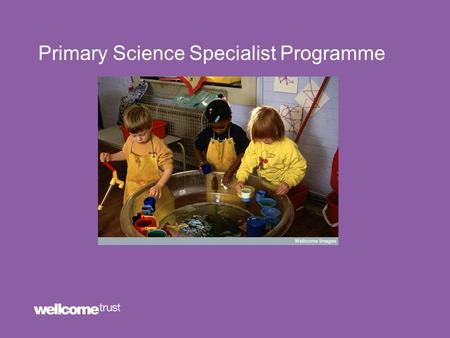 Primary Science Specialist Programme. Wellcome Trust Education Strategy Our Priorities: Stimulating debate and influencing policy Investing in our teaching.