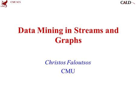 CMU SCS Data Mining in Streams and Graphs Christos Faloutsos CMU.