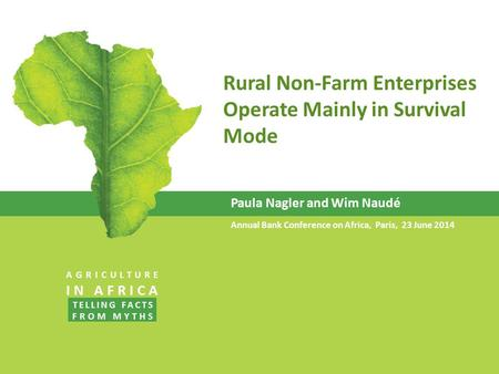 Rural Non-Farm Enterprises Operate Mainly in Survival Mode Paula Nagler and Wim Naudé Annual Bank Conference on Africa, Paris, 23 June 2014 AGRICULTURE.